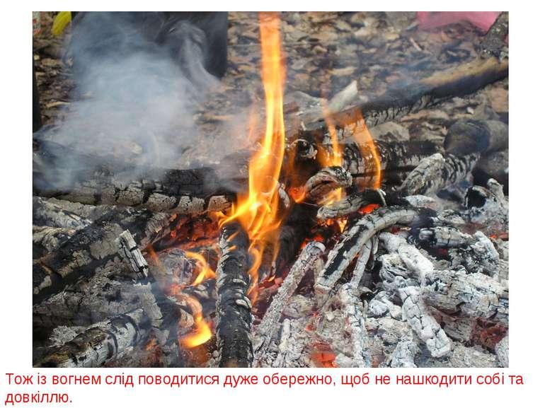 Тож із вогнем слід поводитися дуже обережно, щоб не нашкодити собі та довкіллю.