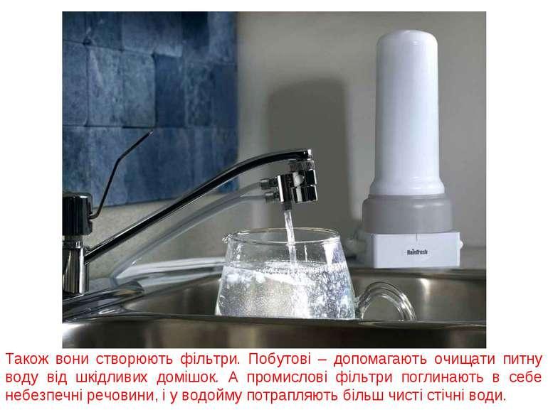 Також вони створюють фільтри. Побутові – допомагають очищати питну воду від ш...