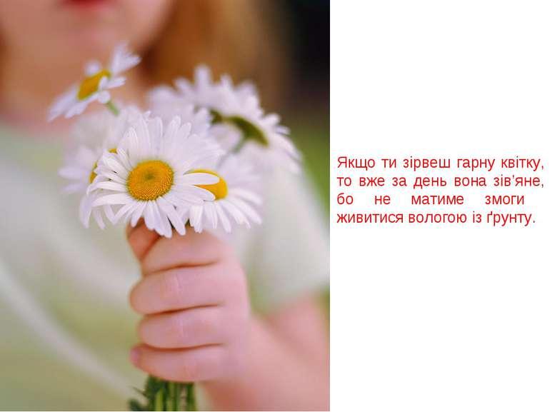Якщо ти зірвеш гарну квітку, то вже за день вона зів'яне, бо не матиме змоги ...