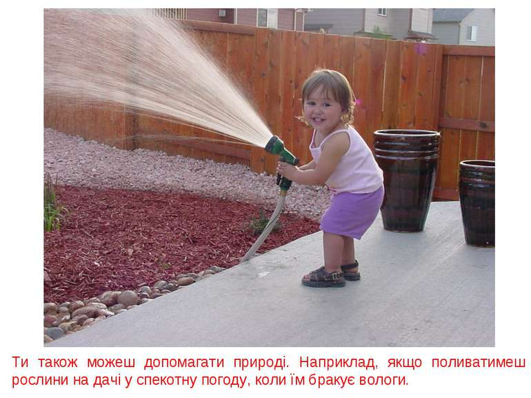 Ти також можеш допомагати природі. Наприклад, якщо поливатимеш рослини на дач...