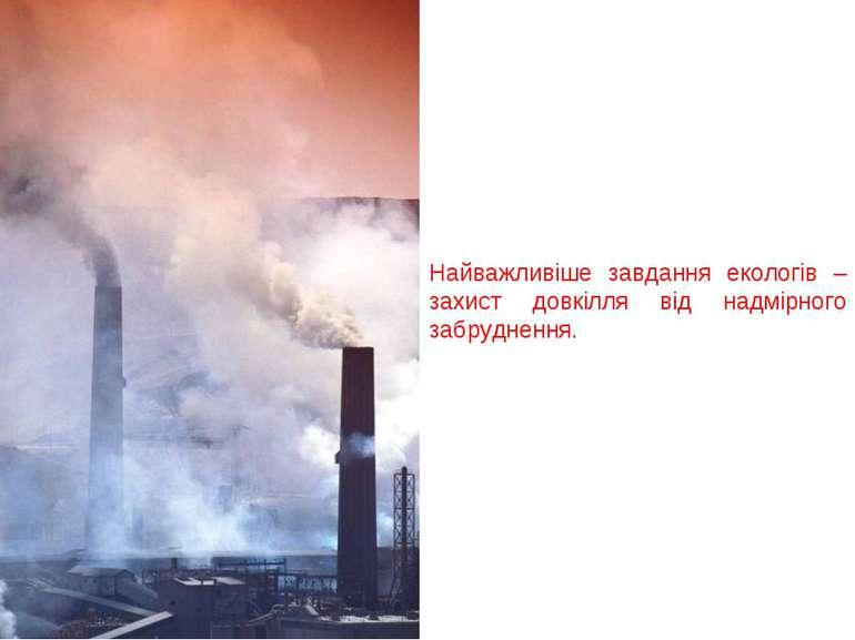 Найважливіше завдання екологів – захист довкілля від надмірного забруднення.