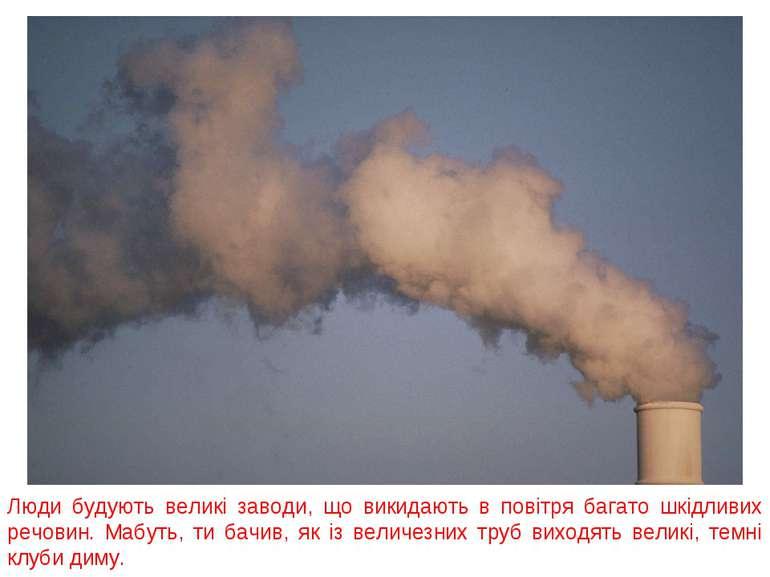 Люди будують великі заводи, що викидають в повітря багато шкідливих речовин. ...