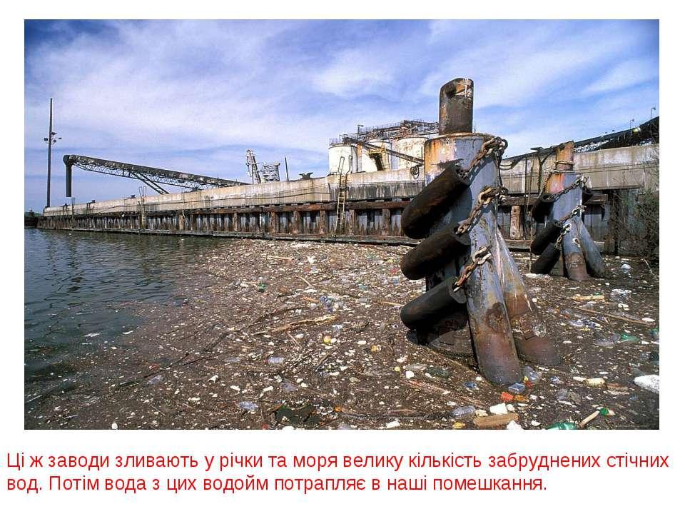 Ці ж заводи зливають у річки та моря велику кількість забруднених стічних вод...