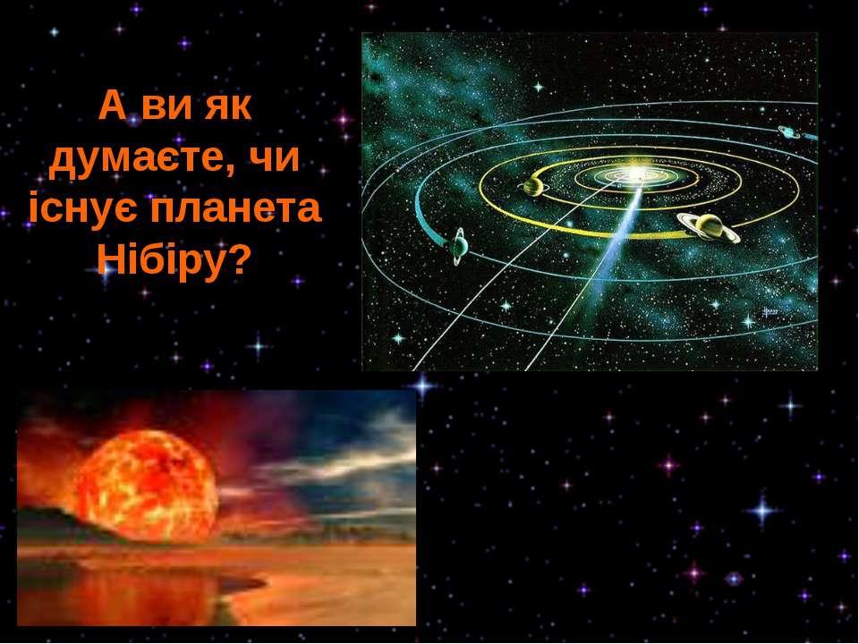 А ви як думаєте, чи існує планета Нібіру?