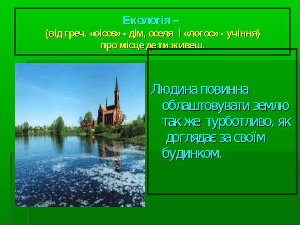 Екологія – (від греч. «oicos» - дім, оселя і «логос» - учіння) про місце де т...