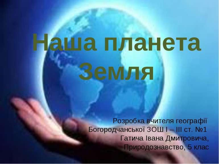 Наша планета Земля Розробка вчителя географії Богородчанської ЗОШ І – ІІІ ст....