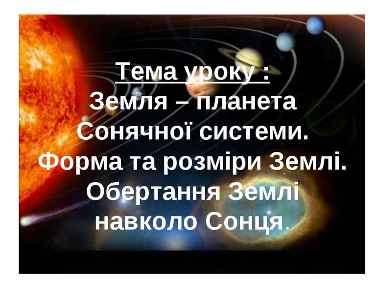 Тема уроку : Земля – планета Сонячної системи. Форма та розміри Землі. Оберта...