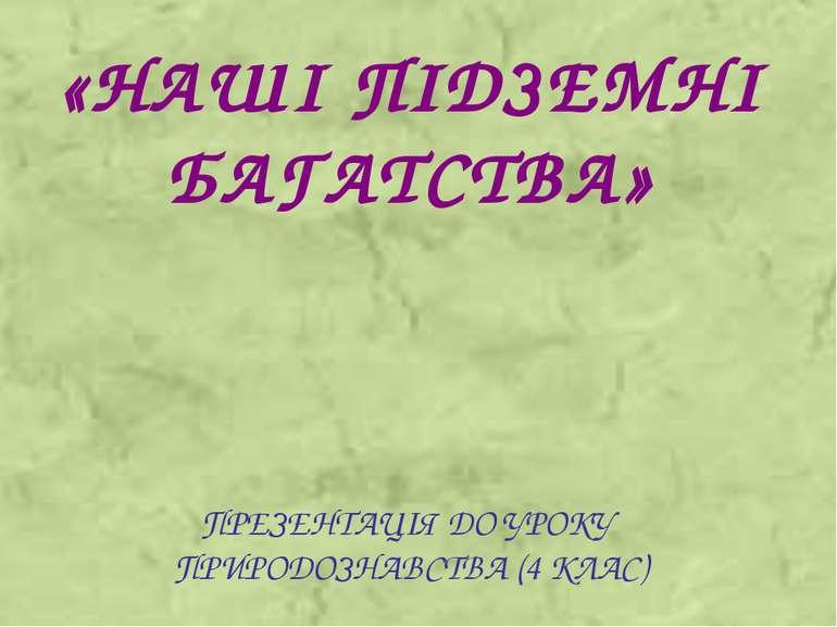 «НАШІ ПІДЗЕМНІ БАГАТСТВА» ПРЕЗЕНТАЦІЯ ДО УРОКУ ПРИРОДОЗНАВСТВА (4 КЛАС)