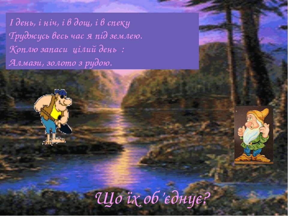 І день, і ніч, і в дощ, і в спеку Труджусь весь час я під землею. Коплю запас...