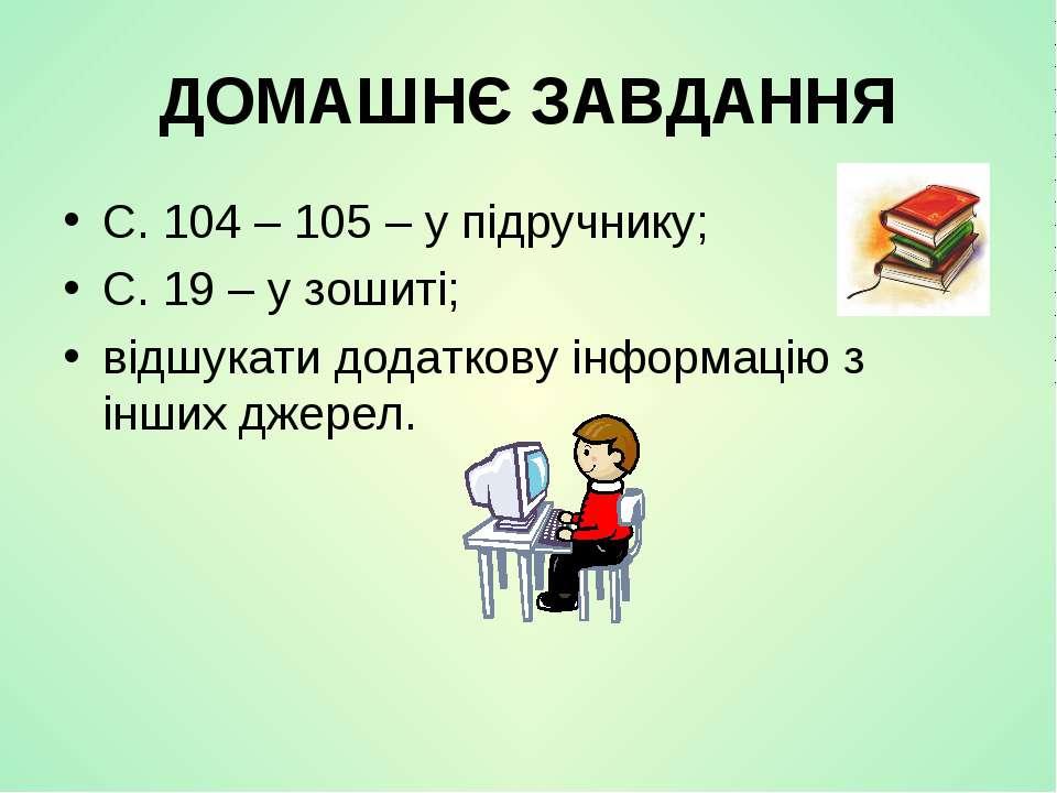 ДОМАШНЄ ЗАВДАННЯ С. 104 – 105 – у підручнику; С. 19 – у зошиті; відшукати дод...