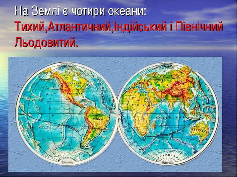 На Землі є чотири океани: Тихий,Атлантичний,Індійський і Північний Льодовитий.