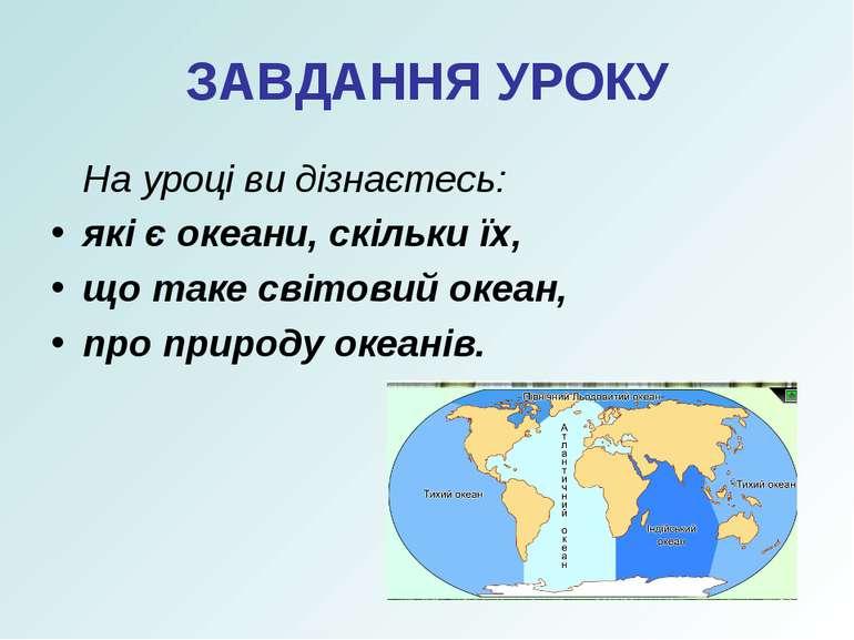 ЗАВДАННЯ УРОКУ На уроці ви дізнаєтесь: які є океани, скільки їх, що таке світ...