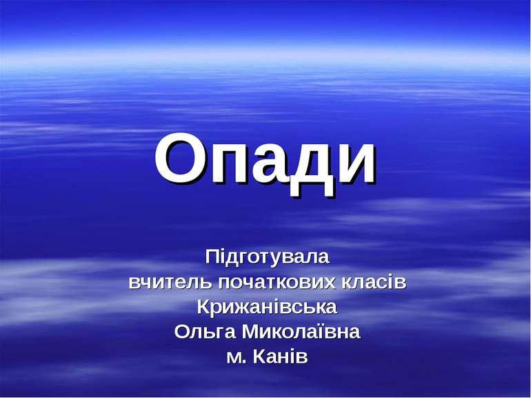 Опади Підготувала вчитель початкових класів Крижанівська Ольга Миколаївна м. ...