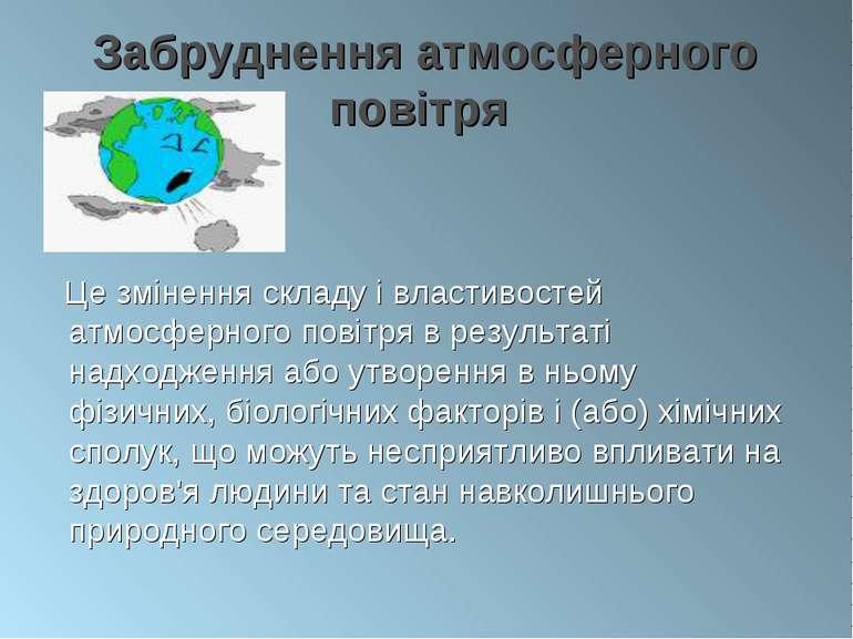 Забруднення атмосферного повітря Це змінення складу і властивостей атмосферно...