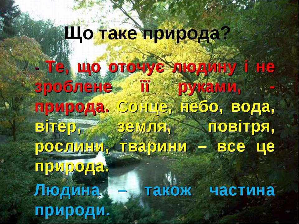 Що таке природа? - Те, що оточує людину і не зроблене її руками, - природа. С...