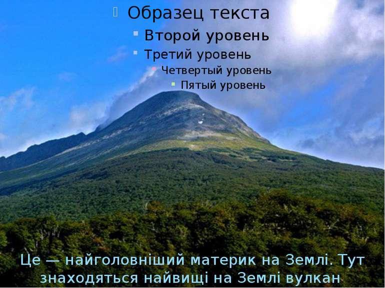 Це — найголовнiший материк на Землi. Тут знаходяться найвищi на Землi вулкан