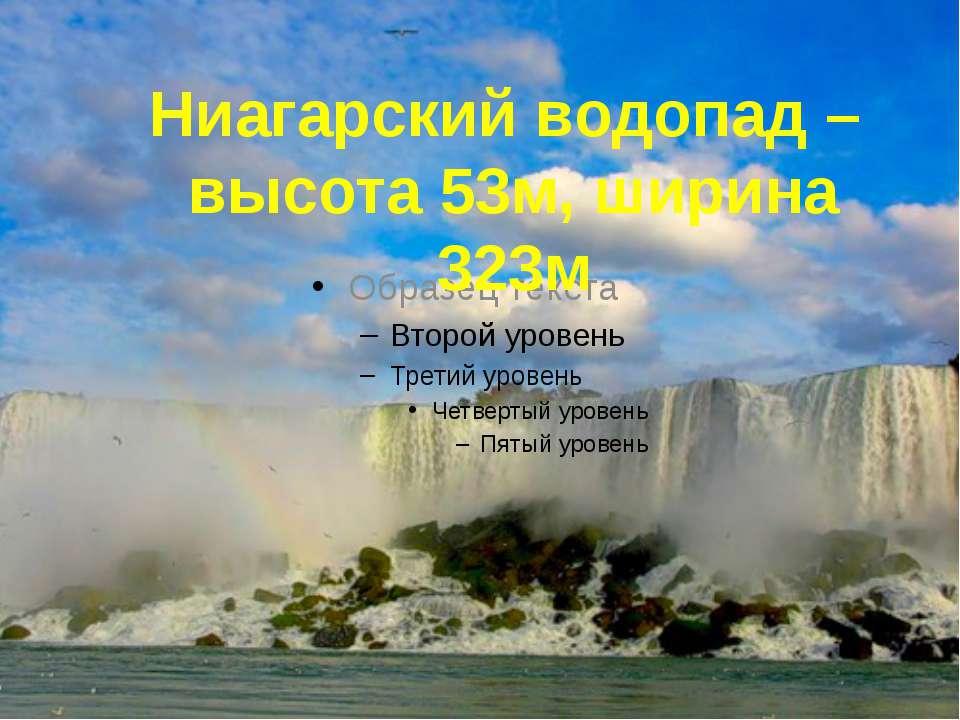 Ниагарский водопад – высота 53м, ширина 323м