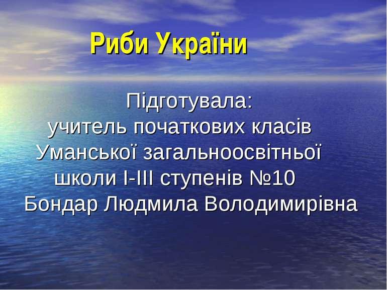 Риби України Підготувала: учитель початкових класів Уманської загальноосвітнь...