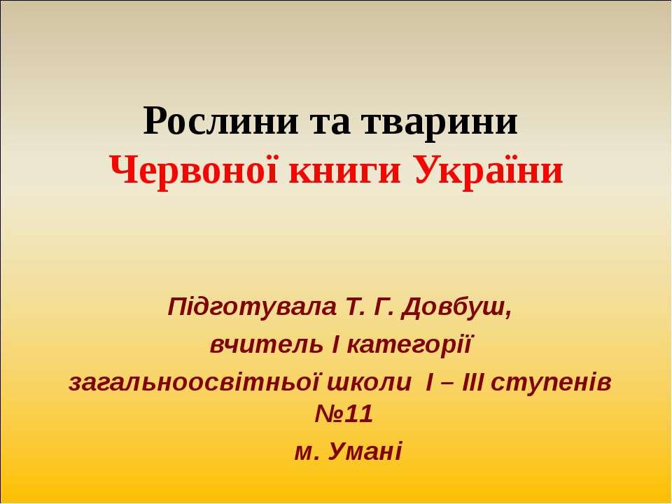 Рослини та тварини Червоної книги України Підготувала Т. Г. Довбуш, вчитель І...