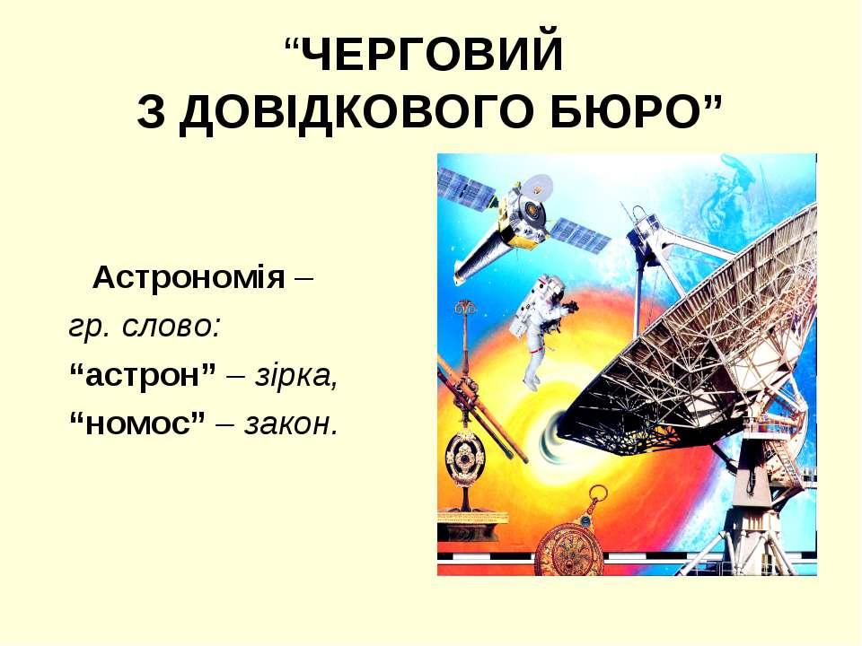 """""""ЧЕРГОВИЙ З ДОВІДКОВОГО БЮРО"""" Астрономія – гр. слово: """"астрон"""" – зірка, """"номо..."""