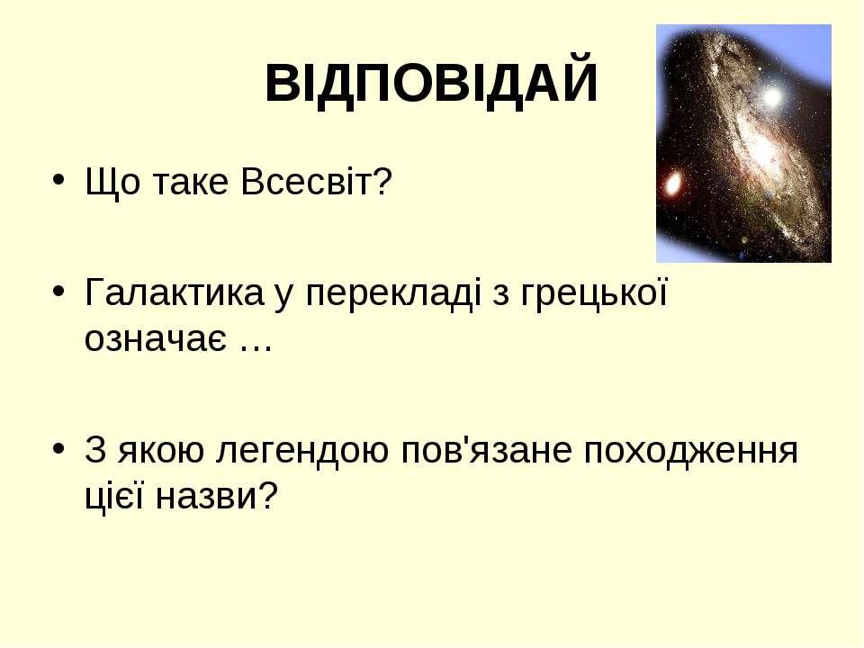 ВІДПОВІДАЙ Що таке Всесвіт? Галактика у перекладі з грецької означає … З якою...
