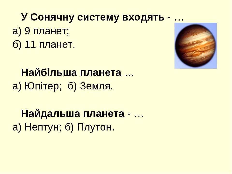 У Сонячну систему входять - … а) 9 планет; б) 11 планет. Найбільша планета … ...