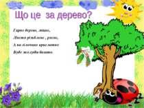 Гарне дерево, міцне, Листя різьблене , рясне, А на гілочках крислатих Буде жо...