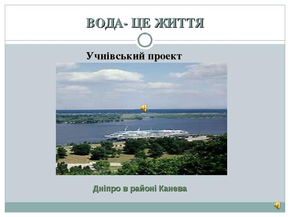 ВОДА- ЦЕ ЖИТТЯ Учнівський проект Дніпро в районі Канева