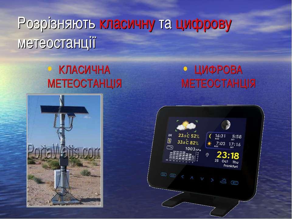 Розрізняють класичну та цифрову метеостанції КЛАСИЧНА МЕТЕОСТАНЦІЯ ЦИФРОВА МЕ...