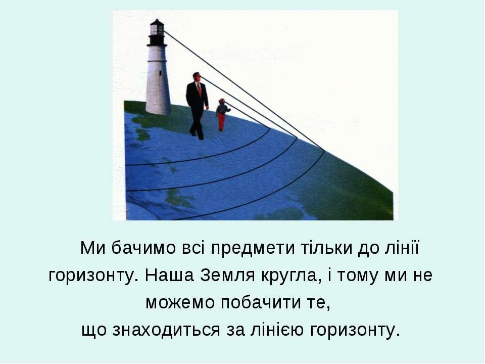 Ми бачимо всі предмети тільки до лінії горизонту. Наша Земля кругла, і тому м...