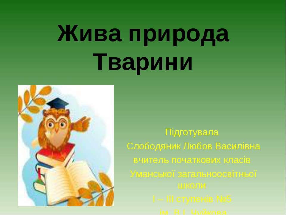 Жива природа Тварини Підготувала Слободяник Любов Василівна вчитель початкови...