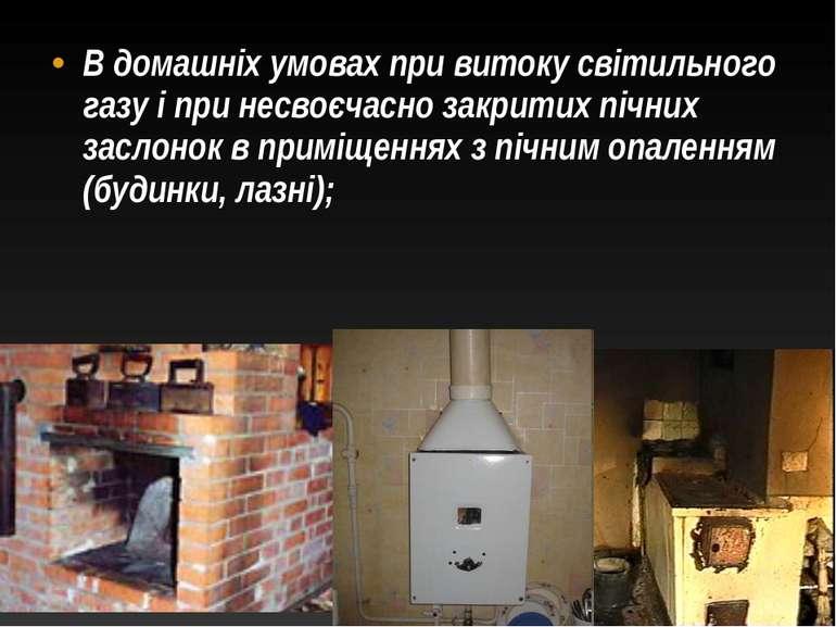 В домашніх умовах при витоку світильного газу і при несвоєчасно закритих пічн...
