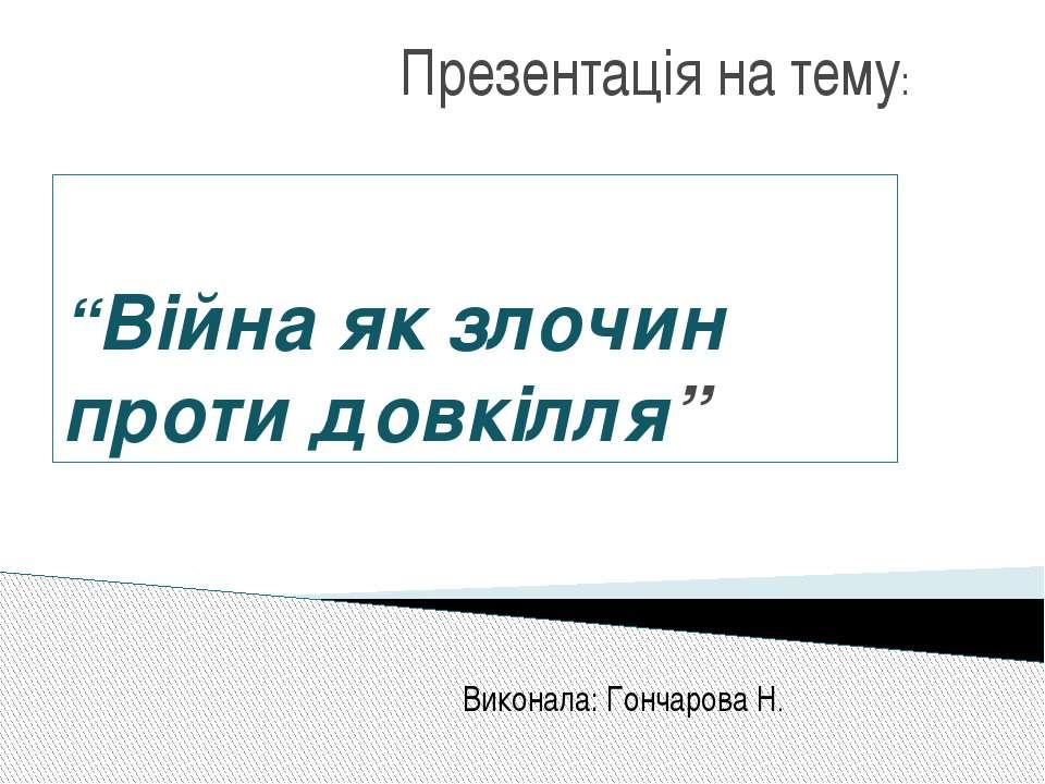 """""""Війна як злочин проти довкілля"""" Презентація на тему: Виконала: Гончарова Н."""