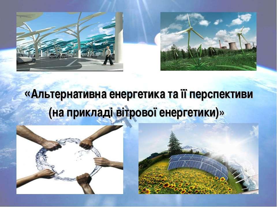 «Альтернативна енергетика та її перспективи (на прикладі вітрової енергетики)»