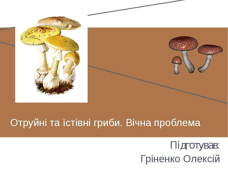 Отруйні та їстівні гриби. Вічна проблема Підготував: Гріненко Олексій