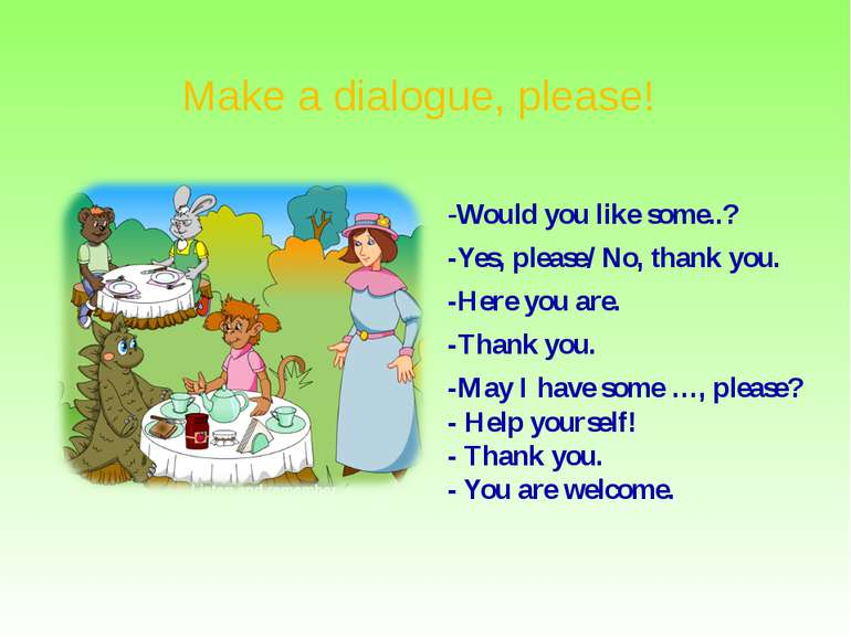 Make a dialogue, please! -Would you like some..? -Yes, please/ No, thank you....