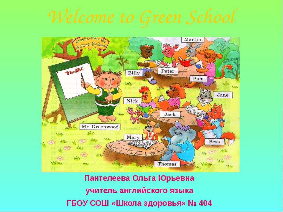 Welcome to Green School Пантелеева Ольга Юрьевна учитель английского языка ГБ...