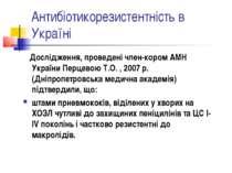 Антибіотикорезистентність в Україні Дослідження, проведені член-кором АМН Укр...