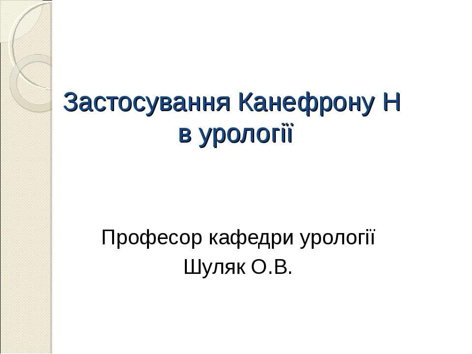 Застосування Канефрону Н в урології Професор кафедри урології Шуляк О.В.