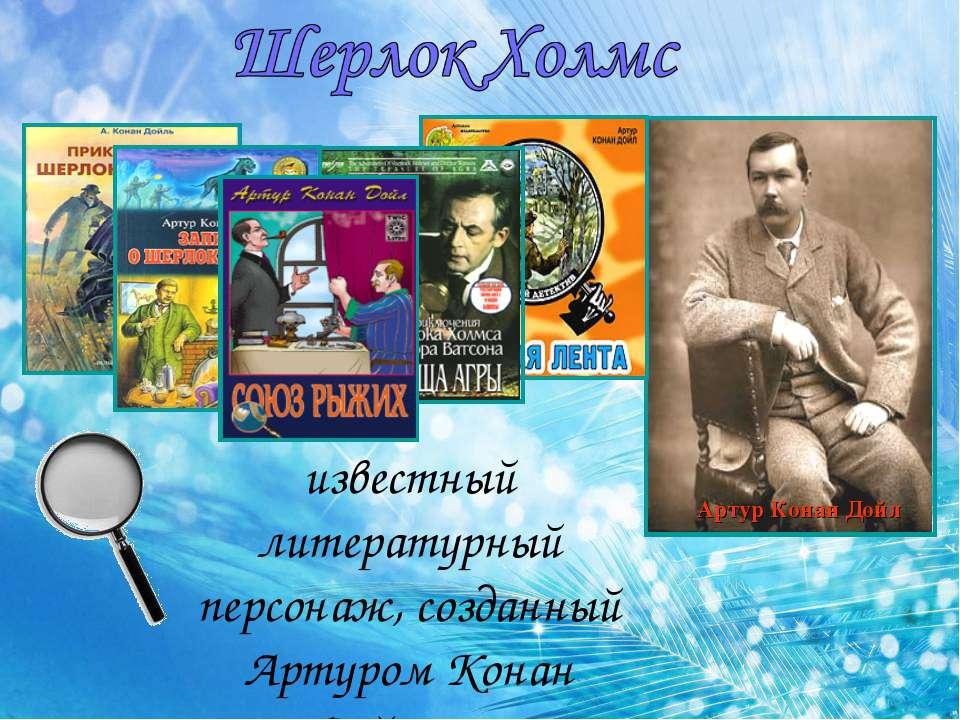 известный литературный персонаж, созданный Артуром Конан Дойлом.