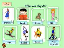 What can they do? Dance Read Jump Skip Ski Skate Swim Play football «5»
