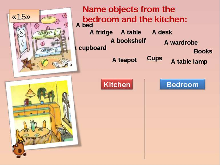 Name objects from the bedroom and the kitchen: A bed A fridge A table A desk ...