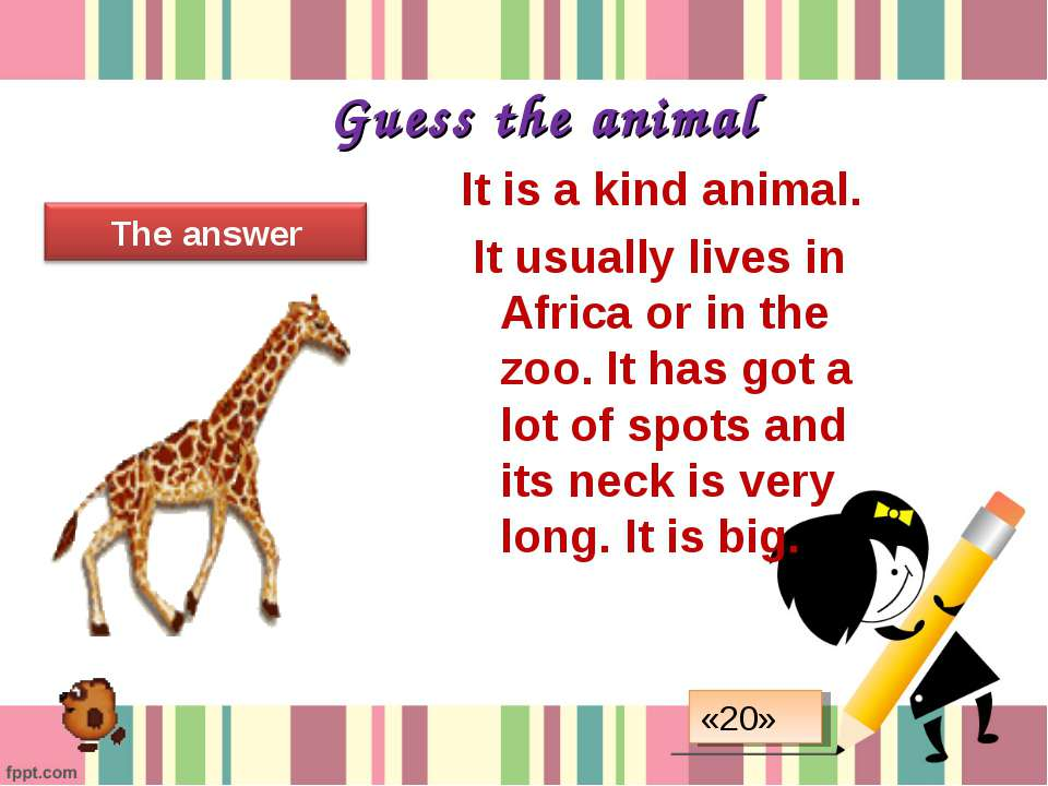 Guess the animal It is a kind animal. It usually lives in Africa or in the zo...