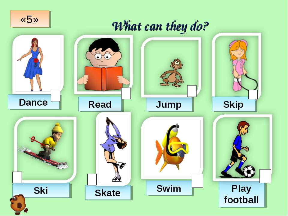What can they do? Dance Read Jump Skip Ski Skate Swim Play football «5»