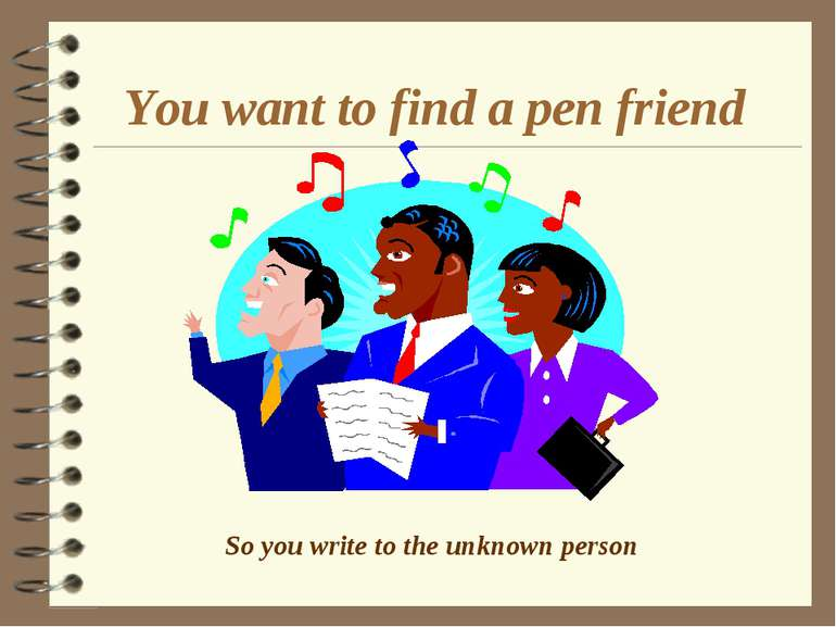 You want to find a pen friend So you write to the unknown person