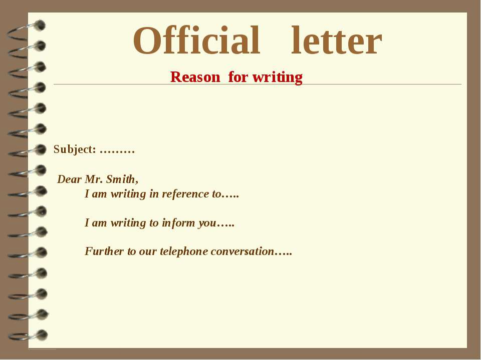 Official letter Reason for writing Subject: ……… Dear Mr. Smith, I am writing ...