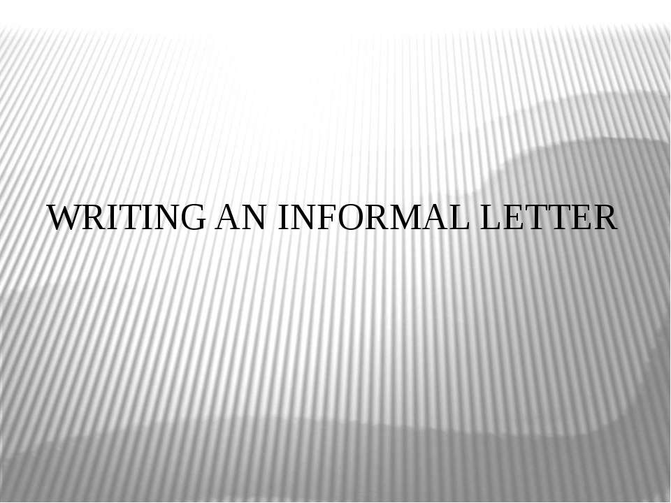 WRITING AN INFORMAL LETTER