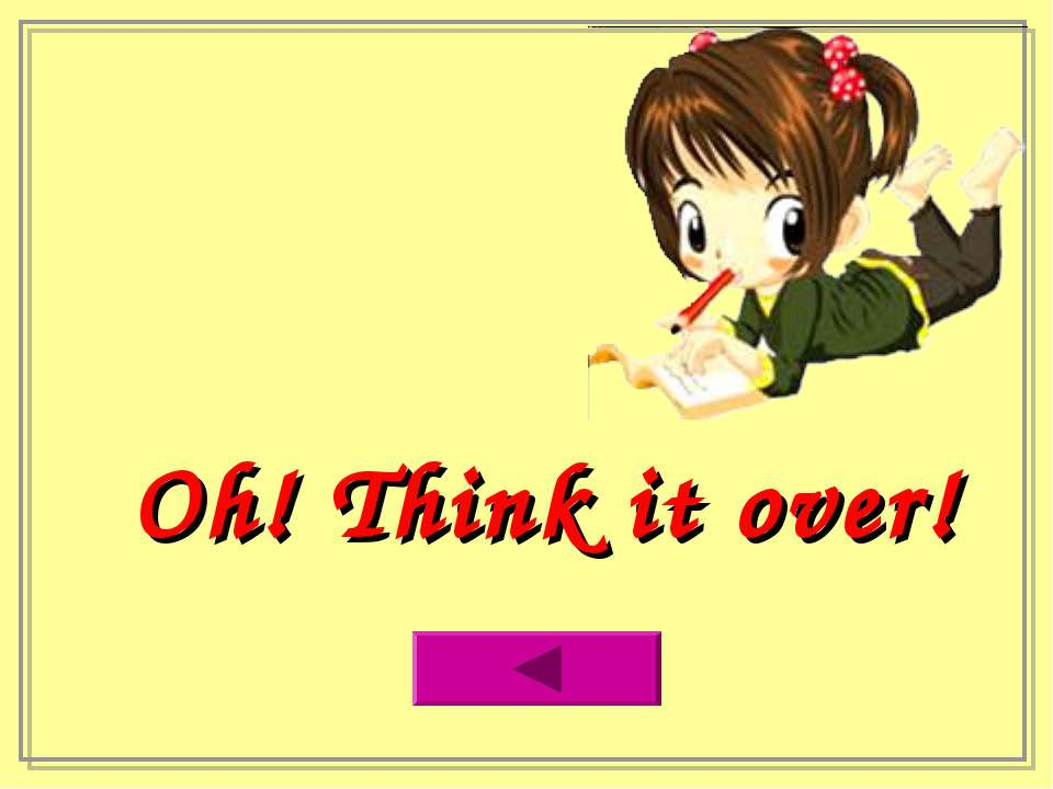 Oh! Think it over!