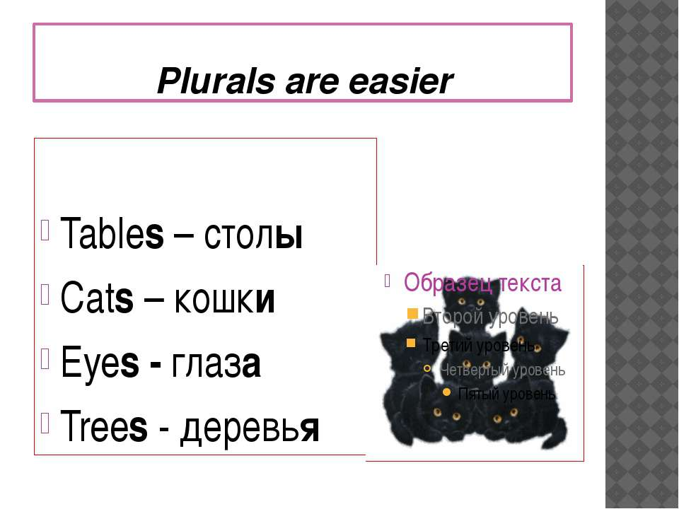 Plurals are easier Tables – столы Cats – кошки Eyes - глаза Trees - деревья