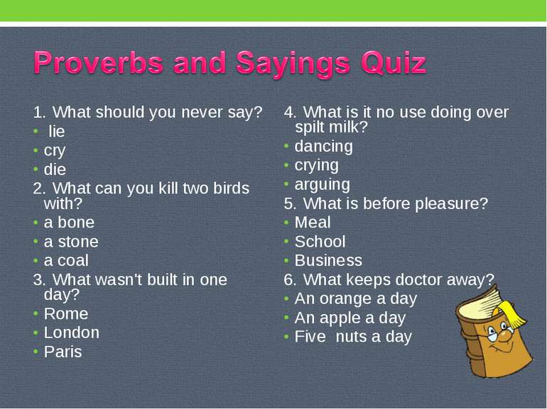1. What should you never say? lie cry die 2. What can you kill two birds with...
